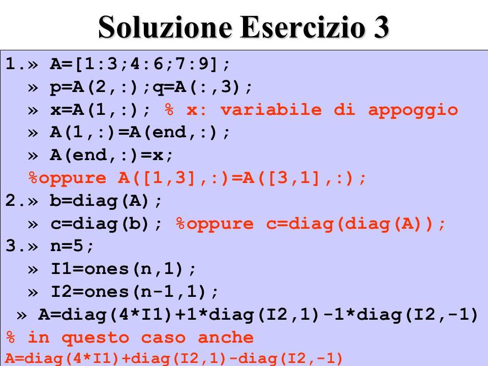 Soluzione Esercizio 3 1.» A=[1:3;4:6;7:9]; » p=A(2,:);q=A(:,3);